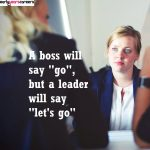 A boss will say 'go', a leader will say 'let's go'